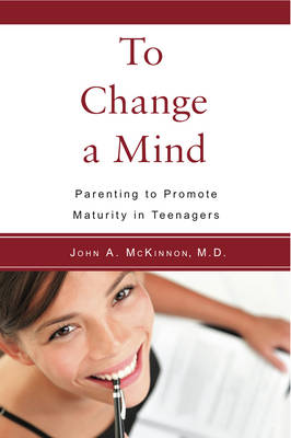 Image for <B>To Change a Mind </B><I> Parenting to promote maturity in teenagers.</I>