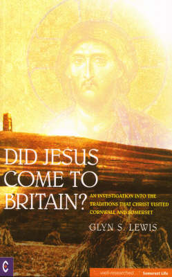 Image for <B>Did Jesus Come to Britain? </B><I> An Investigation into the Traditions That Christ Visited Cornwall and Somerset</I>