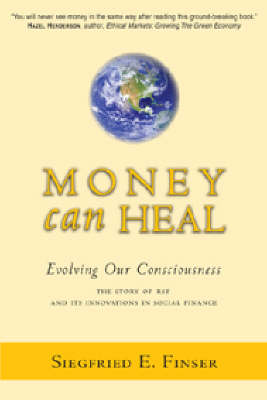 Image for <B>Money Can Heal </B><I> Evolving Our Consciousness.  The Story of RSF and it's Innovations in Social Finance</I>
