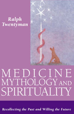 Image for <B>Medicine, Mythology and Spirituality </B><I> Recollecting the Past and Willing the Future</I>