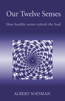 Image for <B>Our Twelve Senses </B><I> How healthy senses refresh the Soul</I>
