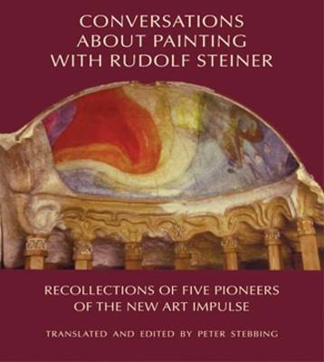 Image for <B>Conversations About Painting with Rudolf Steiner </B><I> Recollections of Five Pioneers of the New Art Impulse</I>