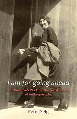 Image for <B>I Am for Going Ahead </B><I> Ita Wegman's Work for the Social Ideals of Anthroposophy</I>
