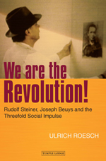 Image for <B>We are the Revolution! </B><I> Rudolf Steiner, Joseph Beuys and the Threefold Social Impulse</I>