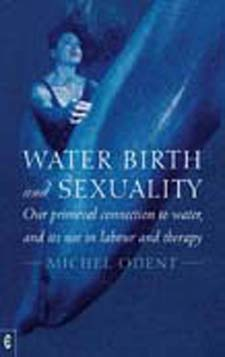 Image for <B>Water, Birth and Sexuality </B><I> Our primeval connection to water, and its use in labour and therapy</I>
