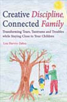 Image for <B>Creative Discipline, Connected Family </B><I> Transforming Tears, Tantrums and Troubles While Staying Close to Your Children</I>