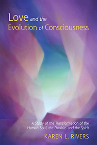 <B>Love and the Evolution of Consciousness </B><I> A Study of the Transformation of the Human Soul, the Double, and the Spirit</I>