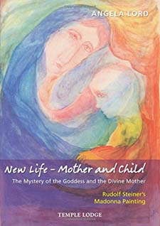 Image for <B>New Life - Mother and Child </B><I> The Mystery of the Goddess and the Divine Mother: Rudolf Steiner's Madonna Painting</I>