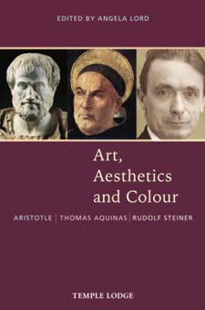 Image for <B>Art, Aesthetics and Colour </B><I> Aristotle – Thomas Aquinas – Rudolf Steiner: An Anthology of Original Texts</I>