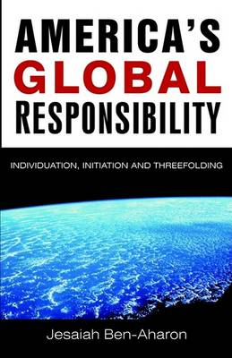 Image for <B>America's Global Responsibility </B><I> Individuation, Initiation and Threefolding</I>
