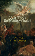 Image for <B>Wilt Thou Be Made Whole? </B><I> Healing in the Gospels</I>