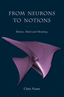 Image for <B>From Neurons to Notions </B><I> Brains, Mind and Meaning</I>