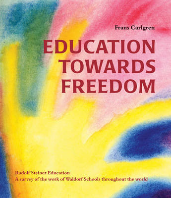 Image for <B>Education Towards Freedom </B><I> Rudolf Steiner Education - A Survey of the Work of Waldorf Schools Throughout the World</I>